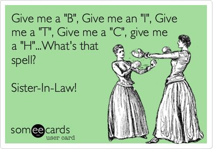 """Give me a """"B"""", Give me an """"I"""", Give me a """"T"""", Give me a """"C"""", give me a """"H""""...What's that spell? Sister-In-Law!"""