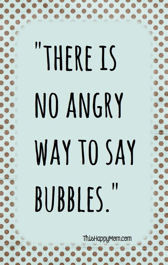 Truth - There Is No Angry Way To Say Bubbles. #quotes #words: