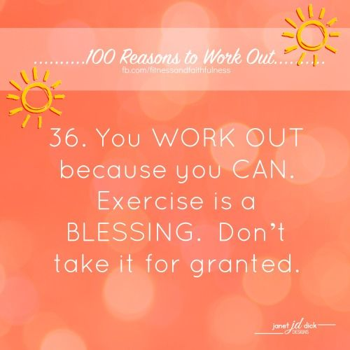 36. You WORK OUT because you CAN. Exercise is a BLESSING. Don't take it for granted.