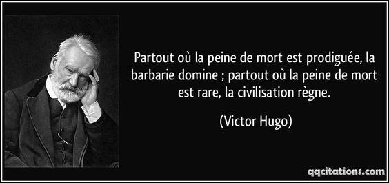 Partout où la peine de mort est prodiguée, la barbarie domine ; partout où la peine de mort est rare, la civilisation règne. - Victor Hugo