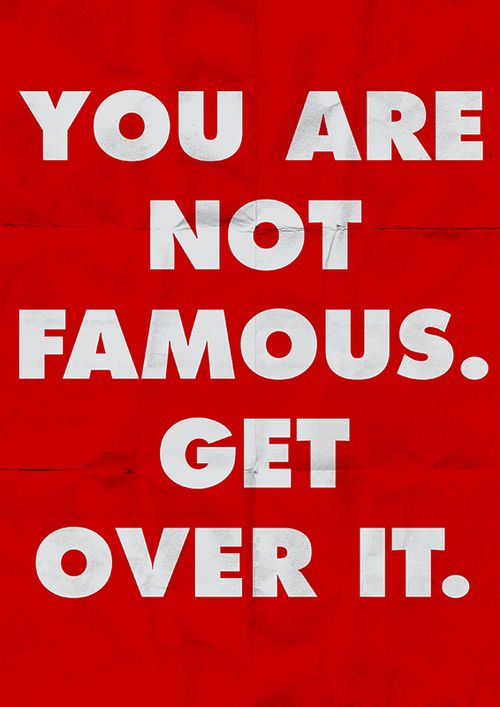 You are not famous. Get over it.: