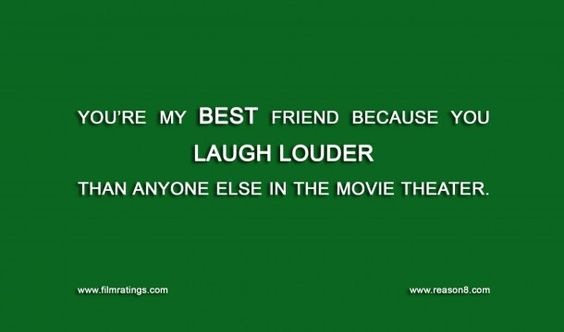 You're my best friend because you laugh louder than anyone else in the movie theater.