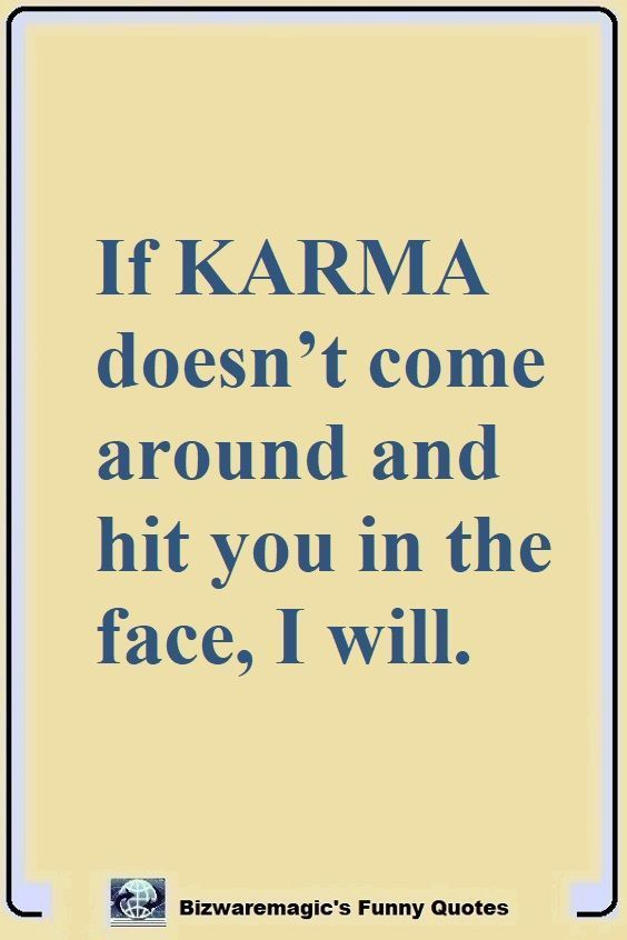 If Karma Doesn T Come Around And Hit You In The Face I Will Click The Pin For More Funny Quotes Share The Ch Funny Quotes Sarcastic Quotes Funny Joke Quote