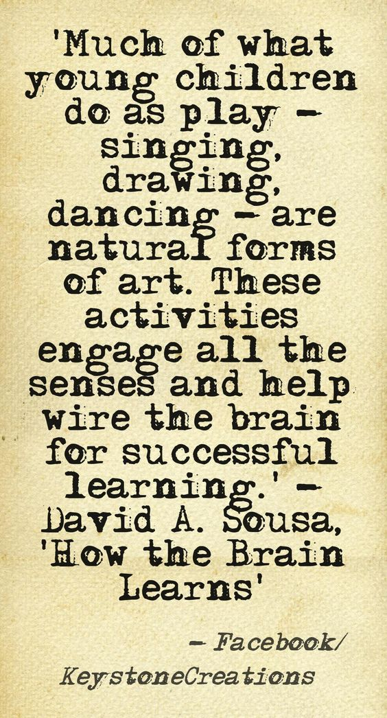 'Much of what young children do as play — singing, drawing, dancing — are natural forms of art.  These activities engage all the senses and help wire the brain for successful learning.'
