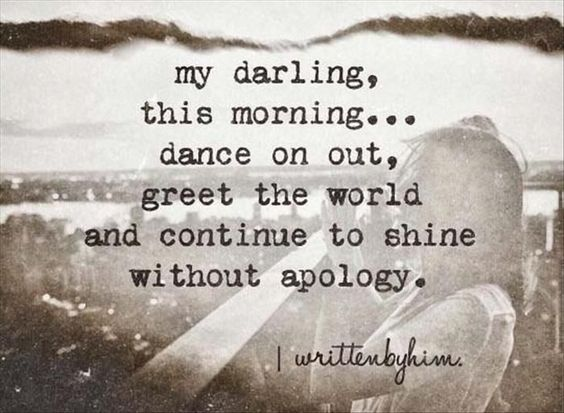 my darling, this morning ... dance on out, greet the world and continue to shine without apology