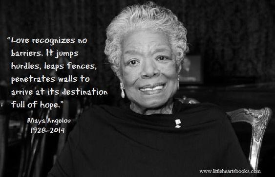 """""""O amor não conhece barreiras, ele pula obstáculos, pula cercas, penetra paredes para chegar ao seu destino cheio de esperança."""" Maya Angelou 1928-2014 RIP Maya Angelou"""