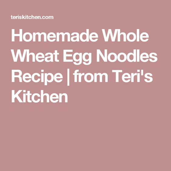 Homemade Whole Wheat Egg Noodles Recipe | from Teri's Kitchen