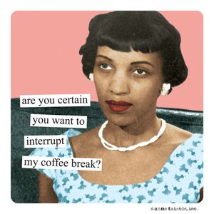 Are you certain you want to interrupt my #coffee break?