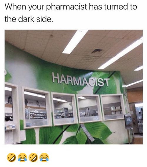 Girl Memes Dark And The Dark When Your Pharmacist Has Turned To The Dark Side Harmacist Funny Funny Memes Funny Jokes