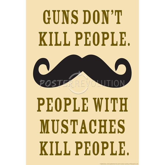 Funny Moustache Quotes: Guns Don't Kill People People With Mustaches Do Funny