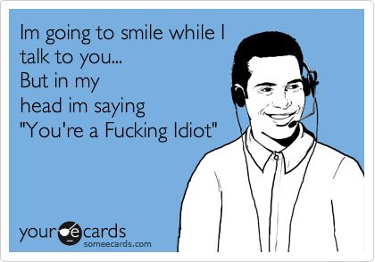 """Im going to smile while I talk to you... But in my head im saying """"You're a Fucking Idiot"""". 