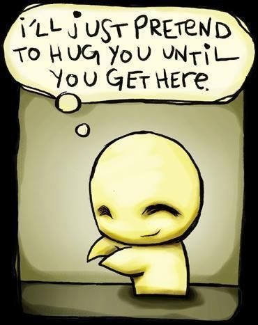 I'll just pretend to hug you until you get here.