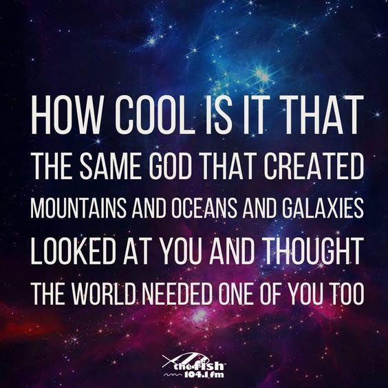 How Cool Is it that the same God that created Mountains and oceans and galaxies... Looked at you and thought... The world needed one of you too!!!