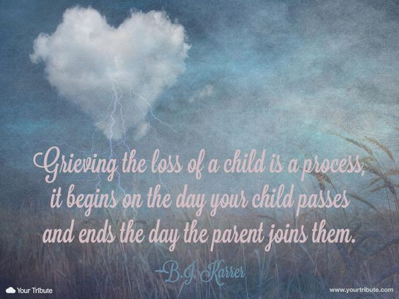 Loss of child quote. B.J. Karrer: Grieving the loss of a child is a process, it begins on the day your child passes and ends the day the parent joins them.