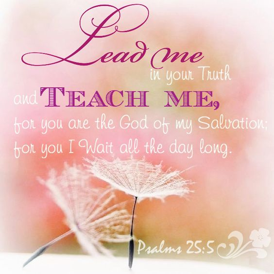 Psalm 25:5 (ESV) 5 Lead me in your truth and teach me, for you are the God of my salvation; for you I wait all the day long.
