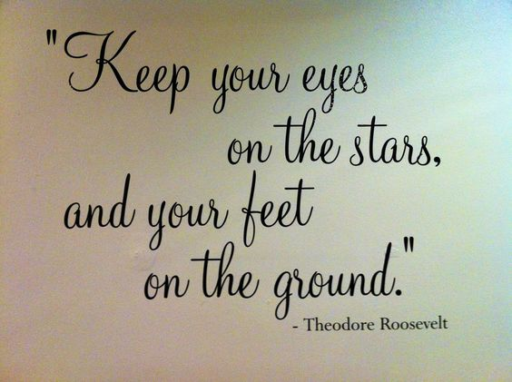 Keep your eyes on the stars, and your feet on the ground