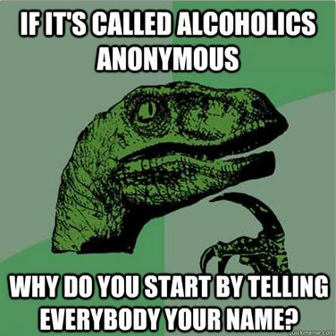 If it's called Alcoholics Anonymous, Why do you start by telling everybody your name?