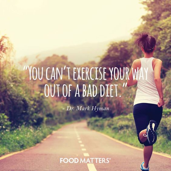 """You can't exercise your way out of a bad diet."" - Dr. Mark Hyman  www.foodmatters.com:"