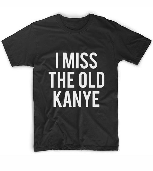 I Miss The Old Kanye T Shirt With Images Kanye T Shirt T Shirt Shirts
