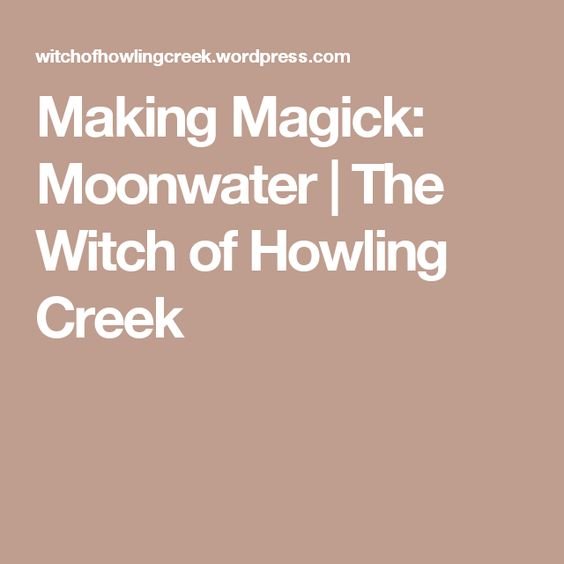 Making Magick: Moonwater   The Witch of Howling Creek