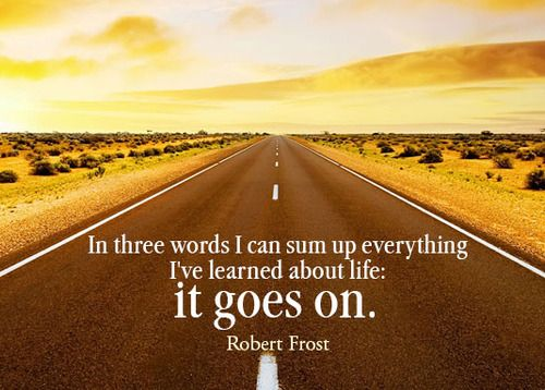 In three words I can sum up everything I've learned about life - it goes on..