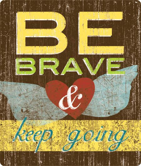 be brave and keep going    thanks I needed that. ;)