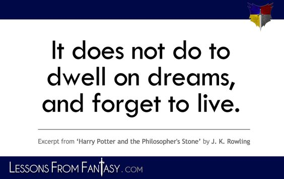 """It does not do to dwell on dreams, and forget to live."" (From 'Harry Potter and the Philosopher's Stone' by J. K. Rowling) 
