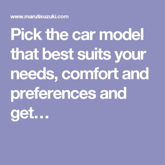 Pick the car model that best suits your needs, comfort and preferences and get…