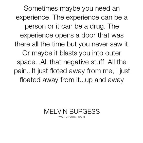 """Melvin Burgess - """"Sometimes maybe you need an experience. The experience can be a person or it can..."""". experience, opportunity, drugs"""