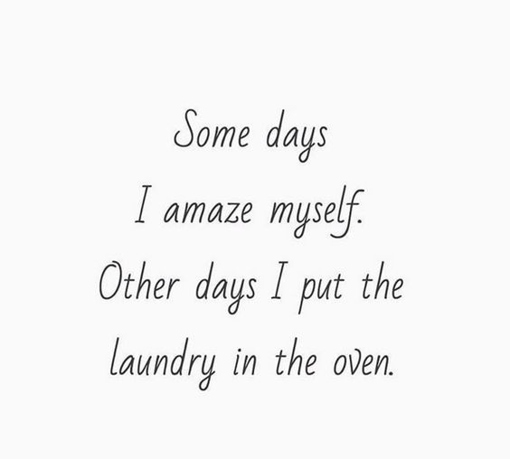 Some days I amaze myself. Other days I put the laundry in the oven.