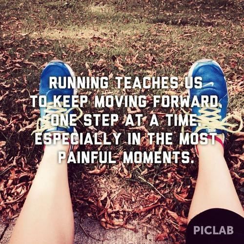 Running teaches us to keep moving forward. One step at a time. Especially in the most painful moments.