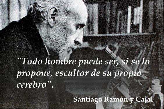"""""""Todo hombre puede ser, si se lo propone, escultor de su propio cerebro"""". -Santiago Ramón y Cajal.:"""