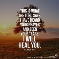 "This is what the Lord says: ""I have heard your prayer and see your tears. I will heal you. 2 Kings 20:5:"