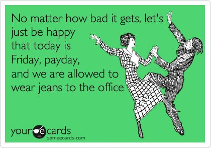 No matter how bad it gets, let's just be happy that today is Friday, payday, and we are allowed to wear jeans to the office.: