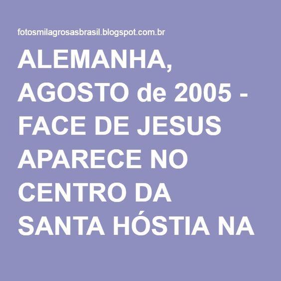 ALEMANHA, AGOSTO de 2005 - FACE DE JESUS APARECE NO CENTRO DA SANTA HÓSTIA NA VISITA DO 'ENTÃO' PAPA BENTO XVI À MARIENFELD.