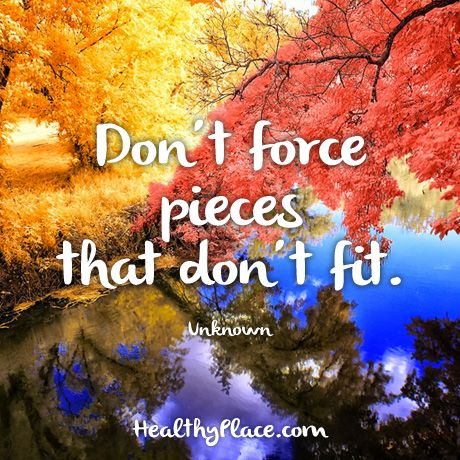 Quote: Don't force pieces that don't fit. -Unknown. www.HealthyPlace.com