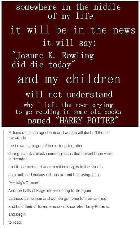 If your kids don't know Harry Potter you have not done good job as a parent. Read your beloved stories to your kids and your grandkids, never let them forget the wonderful world of Hogwarts.