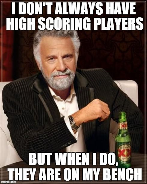 "hahaha...my fantasy team tonight ""I don't always have high-scoring players, but when I do they are on my bench."" TRUTH!"