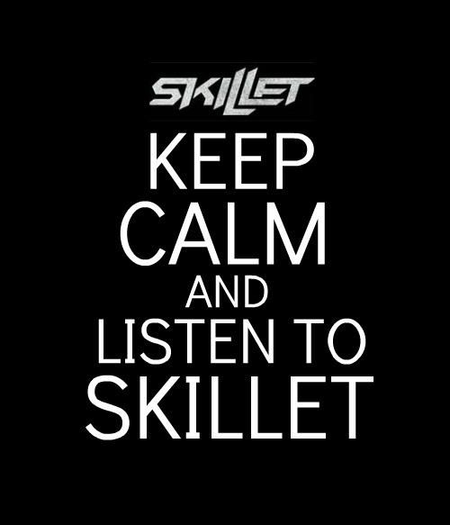 Keep Calm And Listen To Skillet \m/
