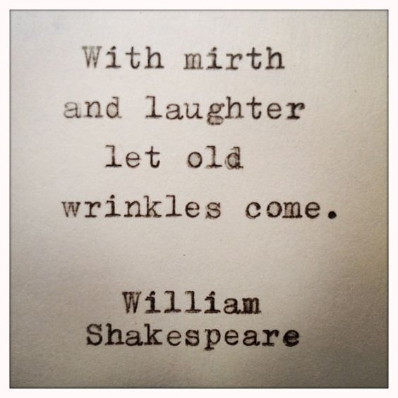 "Shakespeare Quotes Happiness: ""With Mirth And Laughter Let Old Wrinkles Come."" --William"