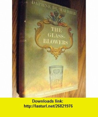 The Glass-Blowers A Novel of the French Revolution Daphne Du Maurier ,   ,  , ASIN: B000LB9Q3A , tutorials , pdf , ebook , torrent , downloads , rapidshare , filesonic , hotfile , megaupload , fileserve