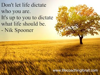 Don't let life dictate who you are. It's up to you to dictate what life should be. - Nik Spooner  www.lifecoachingforall.com