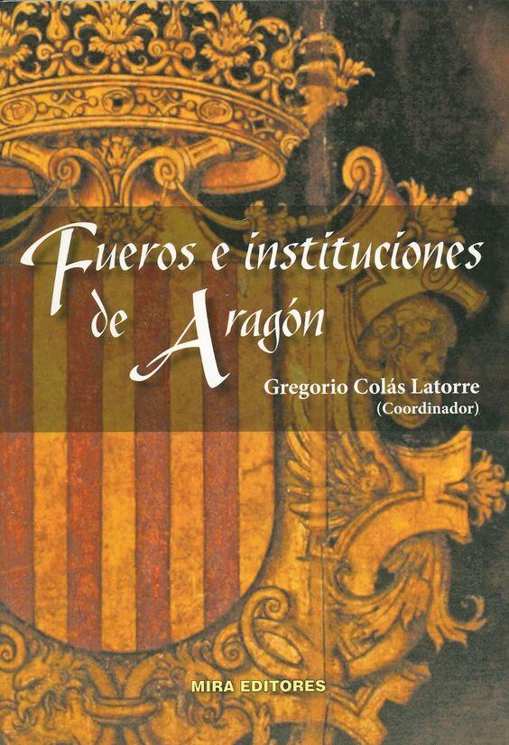 Fueros e instituciones de Aragón / Gregorio Colás Latorre, coordinador, 2013
