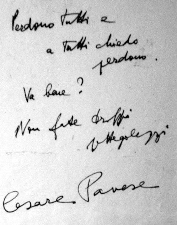 Questo scrisse Cesare Pavese il 27 Agosto 1950 prima di suicidarsi: «Perdono tutti e a tutti chiedo perdono. Va bene? Non fate troppi pettegolezzi»