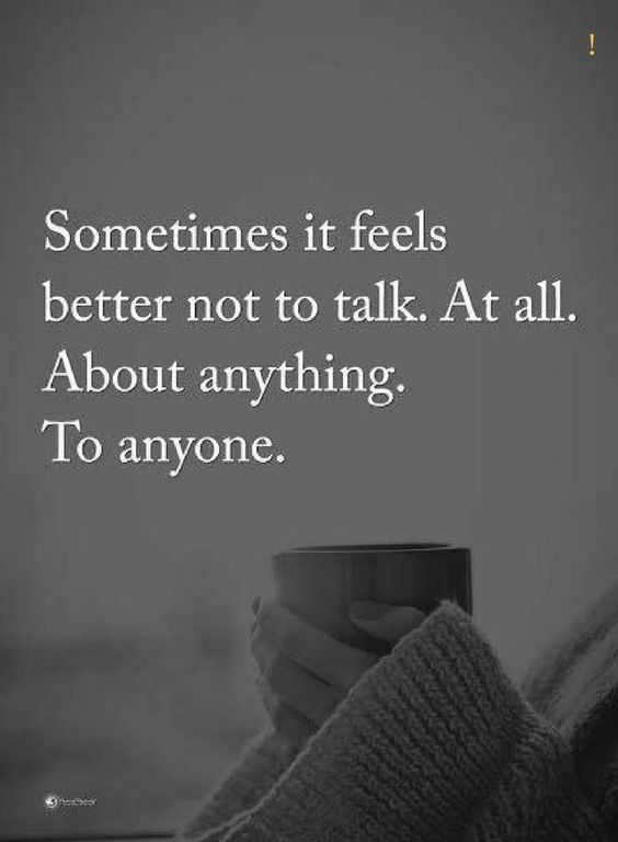 sometimes quotes sometimes it feels better not to talk. At all. About anything to anyone.
