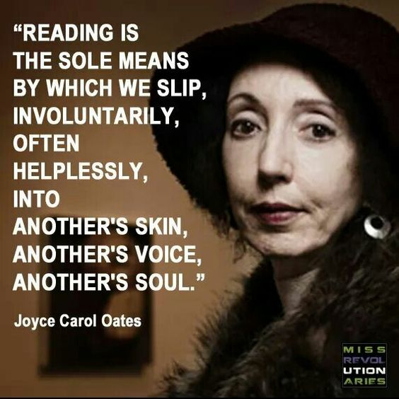 """""""Reading is the sole means by which we slip, involuntarily, often helplessly, into another's skin, another's voice, another's soul."""" Joyce Carol Oates #joycecaroloates #reading #books"""