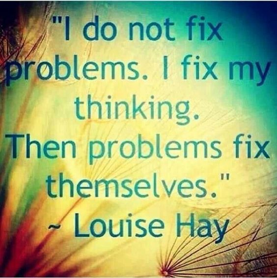 I do not fix problems. I fix my thinking. Then problems ...
