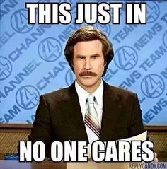 Ron Burgundy This Just In No One Cares