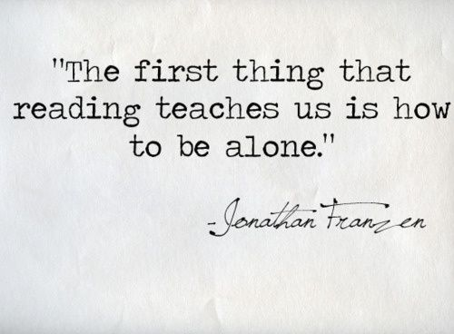 """""""The first thing tat reading teaches us is how to be alone."""" Jonathan Franzen"""