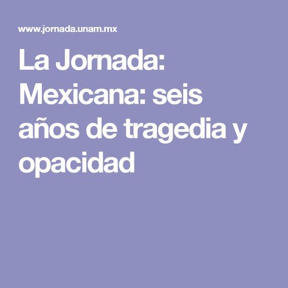 La Jornada: Mexicana: seis años de tragedia y opacidad